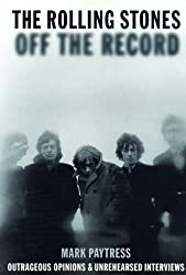 The Rolling Stones Off the Record: Outrageous Opinions and Unrehearsed Interviews by Mark Paytress (2005-05-09)