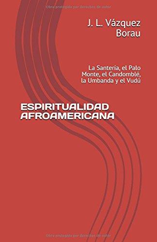 ESPIRITUALIDAD AFROAMERICANA: La Santería, el Palo Monte, el Candomblé, la Umbanda y el Vudú