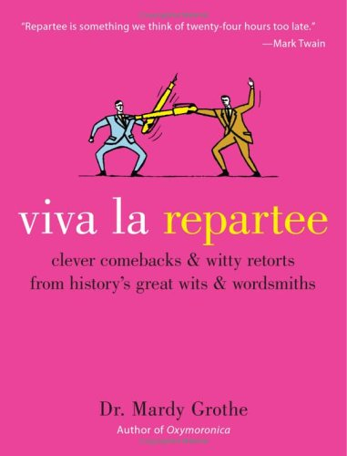 Viva la Repartee: Clever Comebacks and Witty Retorts from History's Great Wits and Wordsmiths