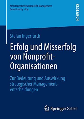 Erfolg und Misserfolg von Nonprofit-Organisationen: Zur Bedeutung und Auswirkung strategischer Managemententscheidungen (Marktorientiertes Nonprofit-Management)
