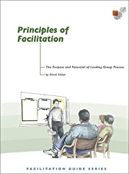 Principles of Facilitation: The Purpose and Potential of Leading Group Process by David Sibbet (2002-02-01)