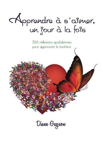 Apprendre à s'aimer un jour à la fois: 366 rélexions quotidiennes pour apprivoiser le bonheur par Diane Gagnon