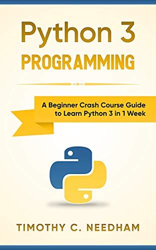 Python 3 Programming: A Beginner Crash Course Guide To Learn Python 3 In 1 Week por Timothy C. Needham epub
