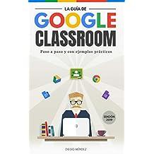 La guía de Google Classroom: Conoce la plataforma de Google para educación desde cero y con ejemplos prácticos.  Edición 2019 