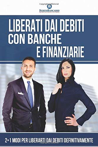 Liberati dai Debiti con Banche e Finanziarie: 2 + 1 Modi per Liberarti Definitivamente dai Debiti