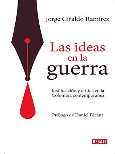Las ideas en la guerra: Justificación y crítica en la Colombia contemporánea por Jorge Giraldo Ramírez