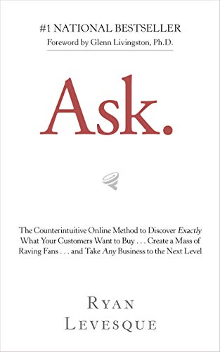 Ask: The Counterintuitive Online Method to Discover Exactly What Your Customers Want to Buy...Create a Mass of Raving Fans...and Take Any Business to the Next Level (English Edition)