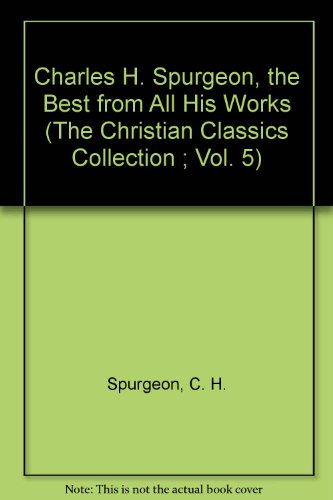 Charles H. Spurgeon, the Best from All His Works (The Christian Classics Collection ; Vol. 5)