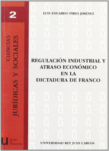 Regulación Industrial Y Atraso Económico En La Dictadura De Franco por L. e. Pires Jimenez