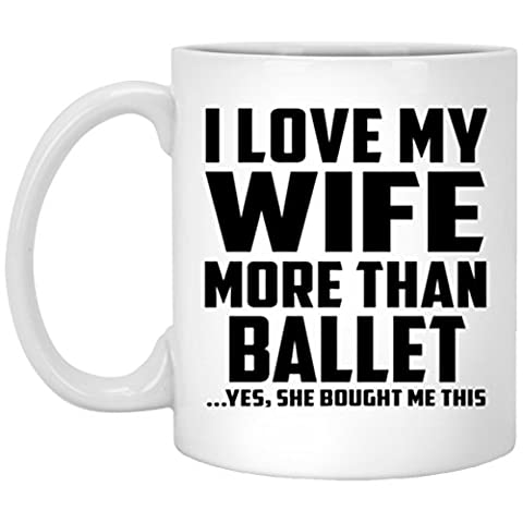 Husband Coffee Mug, I Love My Wife More Than Ballet ...Yes, She Bought Me This - 11 Oz Coffee Mug, Ceramic Cup, Unique Gift Idea for Birthday, Men,