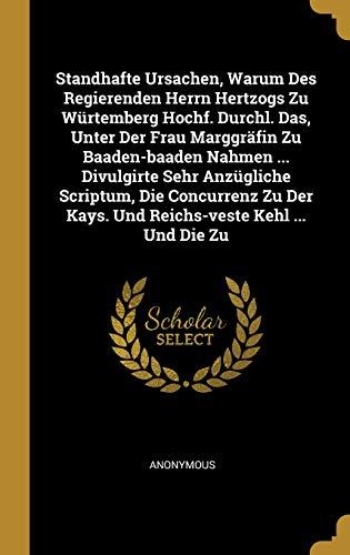 Standhafte Ursachen, Warum Des Regierenden Herrn Hertzogs Zu Würtemberg Hochf. Durchl. Das, Unter Der Frau Marggräfin Zu Baaden-baaden Nahmen ... ... Kays. Und Reichs-veste Kehl ... Und Die Zu
