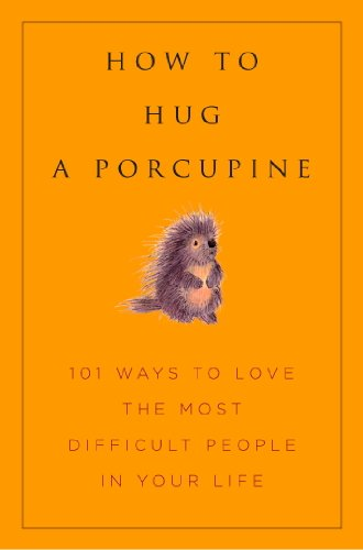 how-to-hug-a-porcupine-easy-ways-to-love-the-difficult-people-in-your-life-little-book-big-idea