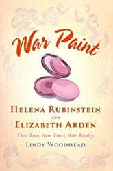 War Paint: Helena Rubinstein and Elizabeth Arden- Their Lives, their Times, their Rivalry