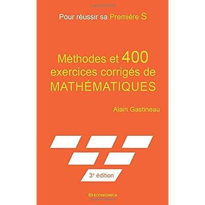 Méthodes et 400 exercices corrigés de mathématiques: Pour réussir sa première S