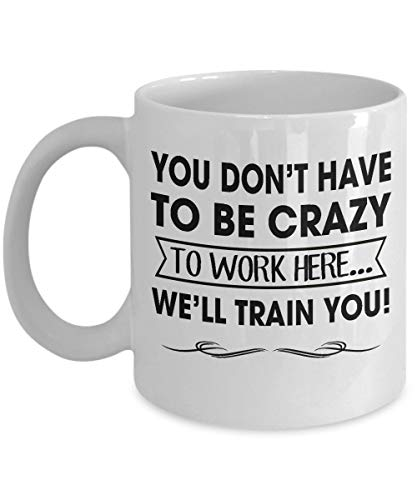 1eb3f9d10327d You Don't Have To Be Crazy To Work Here - We'll Train You, Co-Worker, Boss  And Friends Coffee Mug, Funny, Cup, Tea, Gift For Christmas, Father's day,  ...