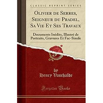Olivier de Serres, Seigneur Du Pradel, Sa Vie Et Ses Travaux: Documents Inédits, Illustré de Portraits, Gravures Et Fac-Simile (Classic Reprint)