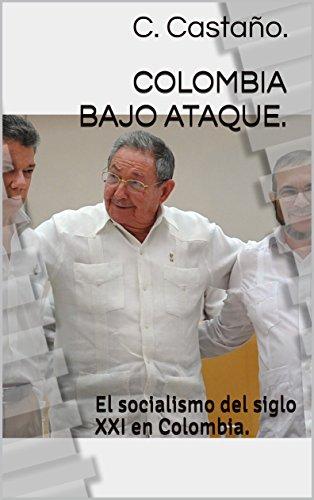 Colombia bajo Ataque.: El socialismo del siglo XXI en Colombia. por C. Castaño.