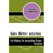 Gute Mütter arbeiten: Ein Plädoyer für berufstätige Mütter (German Edition)