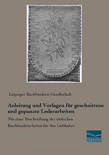 Anleitung und Vorlagen fuer geschnittene und gepunzte Lederarbeiten: Mit einer Beschreibung der einfachen Buchbinderarbeiten für den Liebhaber