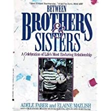 Between Brothers and Sisters: A Celebration of Life's Most Enduring Relationship by Adele Faber (1991-04-30)