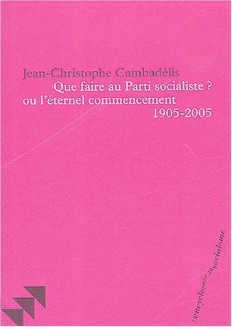 Que faire au Parti socialiste ? ou l'éternel commencement (1905-2005) par Jean-Christophe Cambadélis