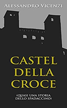 Castel della Croce: Quasi una storia dello Spadaccino di [Vicenzi, Alessandro]