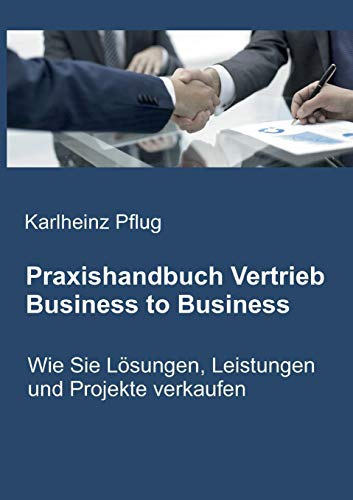 Praxishandbuch Vertrieb Business to Business: Wie Sie Lösungen, Leistungen und Projekte verkaufen