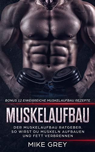Muskelaufbau - Der Muskelaufbau Ratgeber: So wirst du Muskeln aufbauen und Fett verbrennen + Bonus 12 Eiweißreiche Muskelaufbau Rezepte