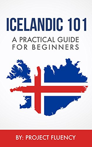 Icelandic: 101 A Practical Guide for Beginners: Speak Icelandic, Fast Language Learning, Beginners, (Norwegian, Swedish, Danish) (English Edition)
