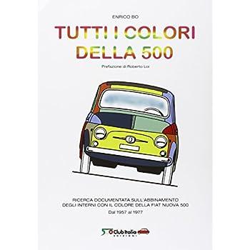 Tutti I Colori Della 500. Ricerca Documentata Sull'abbinamento Degli Interni Con Il Colore Della Fiat Nuova 500. Dal 1957 Al 1977