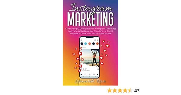 Instagram Marketing: Il Manuale più Completo sull' Instagram Marketing con Tutte le Strategie per Eccellere sul Social Network e Costruire il tuo Personal Brand.