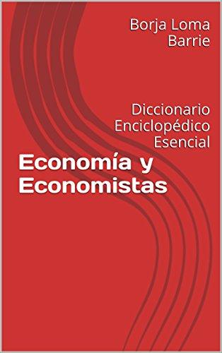 Economía y Economistas: Diccionario Enciclopédico Esencial por Borja Loma Barrie