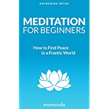 Meditation: Beginner's Guide: How to Find Peace in a Frantic World (Meditation For Beginners, Meditation Books, Meditation Techniques, Mindfulness Meditation, Beginner's Guide) (English Edition)