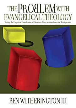 The Problem with Evangelical Theology: Testing the Exegetical Foundations of Calvinism, Dispensationalism, and Wesleyanism by [Witherington III, Ben]