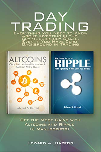 Day Trading: Everything You Need to Know About Investing in the Cryptocurrency Craze, Even if You Have Zero Background in Trading: Get the Most Gains with ... Ripple  (2 Manuscripts) (English Edition)