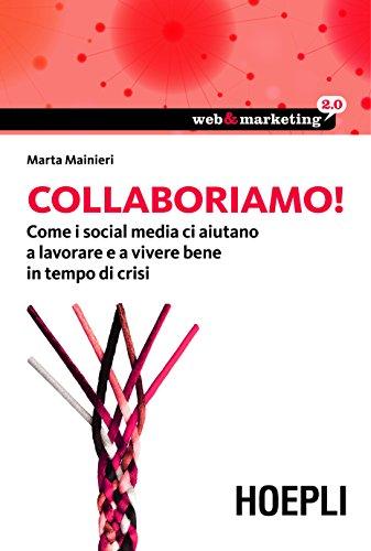 Collaboriamo!: Come i Social Media ci aiutano a lavorare e a vivere bene in tempo di crisi (Web & marketing 2.0)