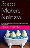 Soap Makers Business: A personal journey of turning a hobby into a business