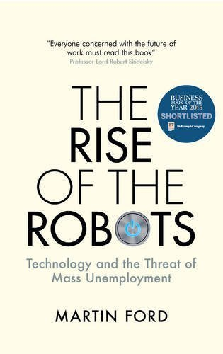 Rise of the Robots: Technology and the Threat of Mass Unemployment 'Shortlisted for the FT McKinsey Business Book of the Year Award 2015' by Martin Ford (2015-09-03)