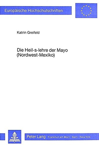 Die Heil-s-Lehre der Mayo (Nordwest-Mexiko): Widerstand und Anpassung am Beispiel des medizinischen Systems (Europäische Hochschulschriften. Reihe 19, Volkskunde, Ethnologie.. Abt B, Ethnologie) por Katrin Greifeld