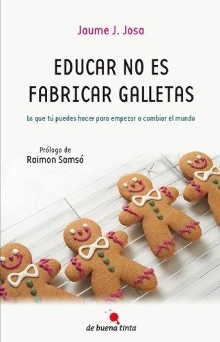 Educar no es fabricar galletas: Lo que tú puedes hacer para empezar a cambiar el mundo