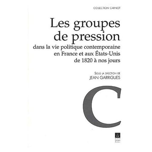 Les groupes de pression dans la vie politique contemporaine en France et aux Etats-Unis de 1820 à nos jours