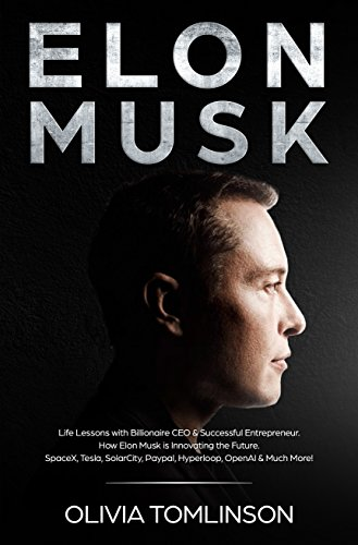 Elon Musk: Life Lessons with Billionaire CEO & Successful Entrepreneur.  How Elon Musk is Innovating the Future.  SpaceX, Tesla, SolarCity, Paypal, Hyperloop, OpenAI & Much More! (English Edition) por Olivia Tomlinson
