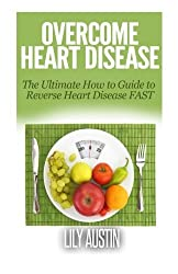 Overcome Heart Disease - The Ultimate How To Guide To Reverse Heart Disease Fast by Lily Austin (2014-08-01)