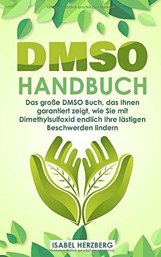 DMSO Handbuch: Das große DMSO Buch, das Ihnen garantiert zeigt, wie Sie mit Dimethylsulfoxid endlich Ihre lästigen Beschwerden lindern