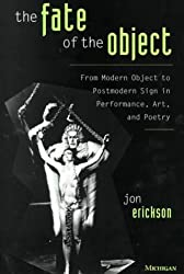 The Fate of the Object: From Modern Object to Postmodern Sign in Performance, Art, and Poetry