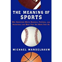 The Meaning of Sports: Why Americans Watch Baseball, Football, and Basketball and What They See When They Do by Michael Mandelbaum (2004-06-02)