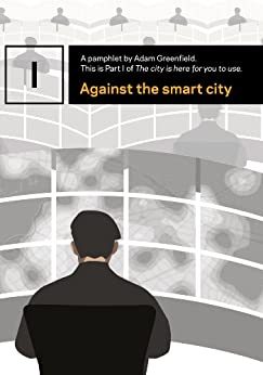 Against the smart city (The city is here for you to use Book 1) (English Edition) von [Greenfield, Adam]
