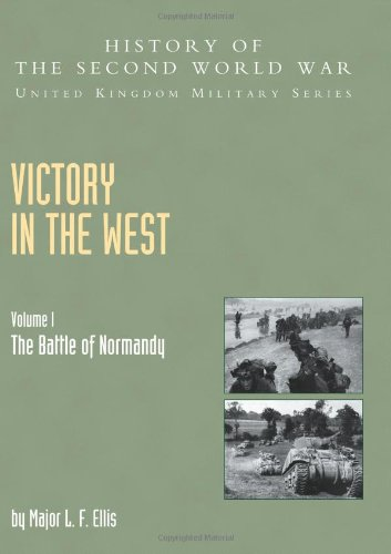 Victory In The West Volume I: The Battle Of Normandy: History Of The Second World War: United Kingdom Military Series: Official Campaign History: ... of Normandy, Official Campaign History v. I
