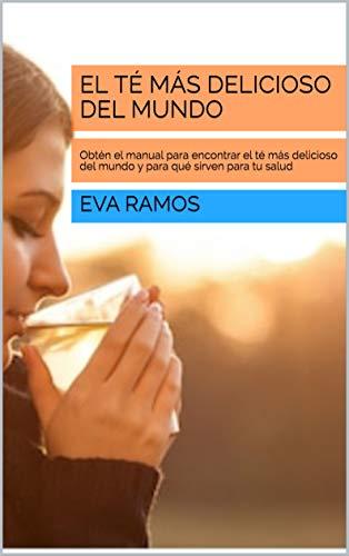 El té más delicioso del mundo: Obtén el manual para encontrar el té más delicioso del mundo y para qué sirven para tu salud por Eva Ramos