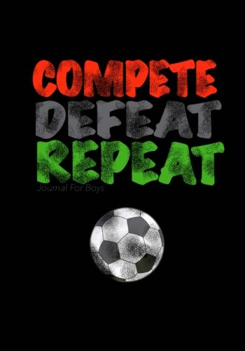 Journal For Boys: Compete, Defeat Repeat! (Soccer Notebook Journal): Athlete Notebook Journal For Tween/Teen Boys; Inspirational Sports Quote Journal For Boys With Both Lined and Blank Journal Pages por Kids Journals